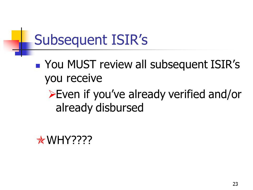 23 Subsequent ISIR's You MUST review all subsequent ISIR's you receive  Even if you've already verified and/or already disbursed  WHY