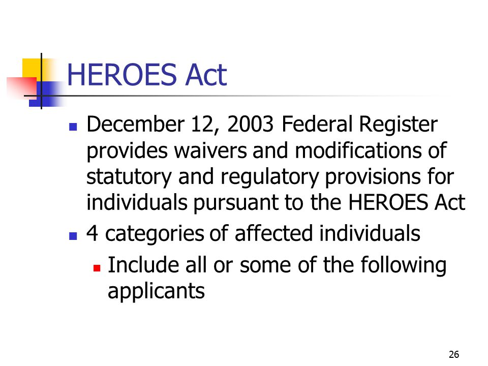 26 HEROES Act December 12, 2003 Federal Register provides waivers and modifications of statutory and regulatory provisions for individuals pursuant to the HEROES Act 4 categories of affected individuals Include all or some of the following applicants