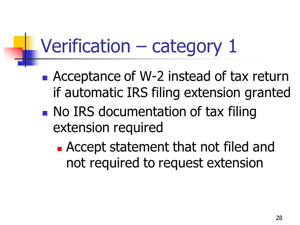 28 Verification – category 1 Acceptance of W-2 instead of tax return if automatic IRS filing extension granted No IRS documentation of tax filing extension required Accept statement that not filed and not required to request extension