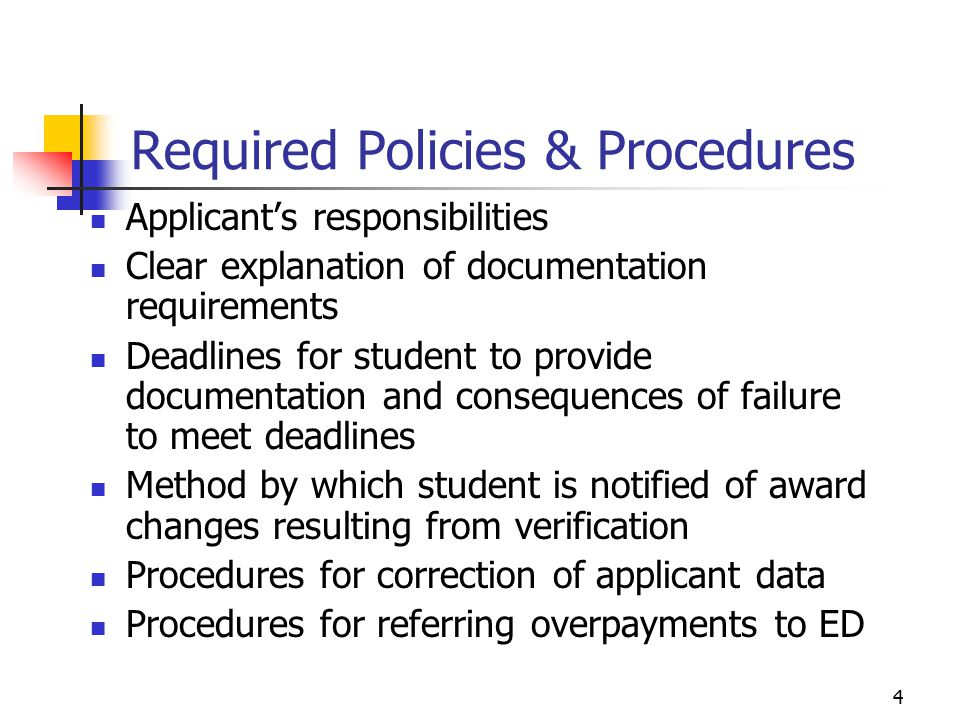 4 Required Policies & Procedures Applicant's responsibilities Clear explanation of documentation requirements Deadlines for student to provide documentation and consequences of failure to meet deadlines Method by which student is notified of award changes resulting from verification Procedures for correction of applicant data Procedures for referring overpayments to ED