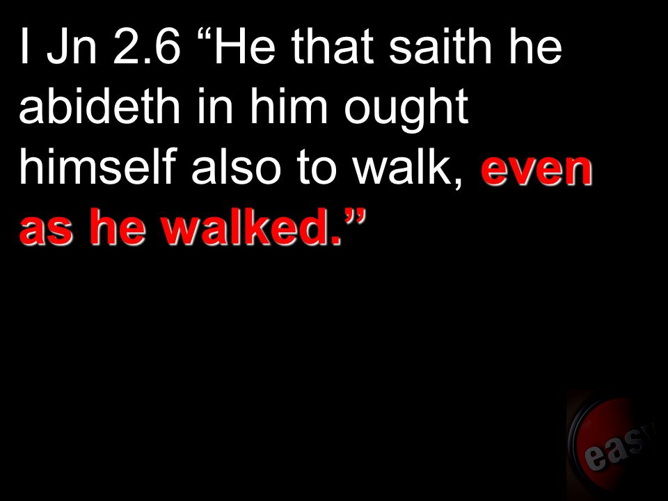 "even as he walked."" I Jn 2.6 ""He that saith he abideth in him ought himself also to walk, even as he walked."""