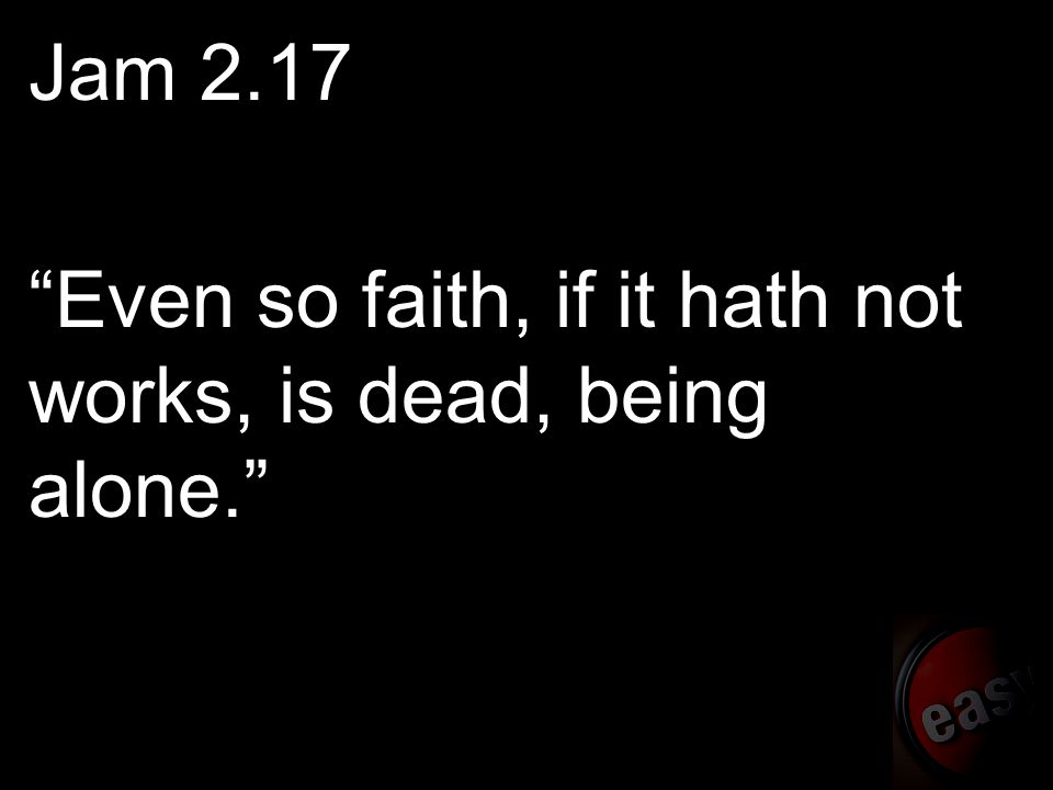 Jam 2.17 Even so faith, if it hath not works, is dead, being alone.