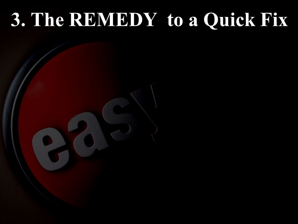 3. The REMEDY to a Quick Fix