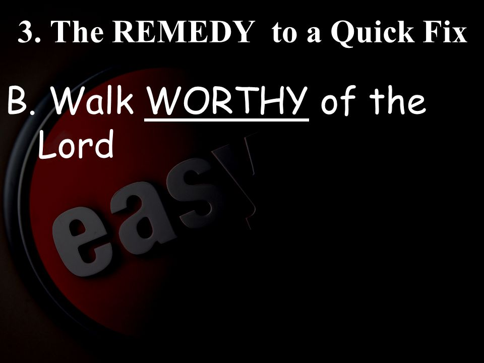 3. The REMEDY to a Quick Fix B. Walk WORTHY of the Lord