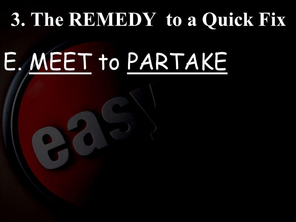 3. The REMEDY to a Quick Fix E. MEET to PARTAKE