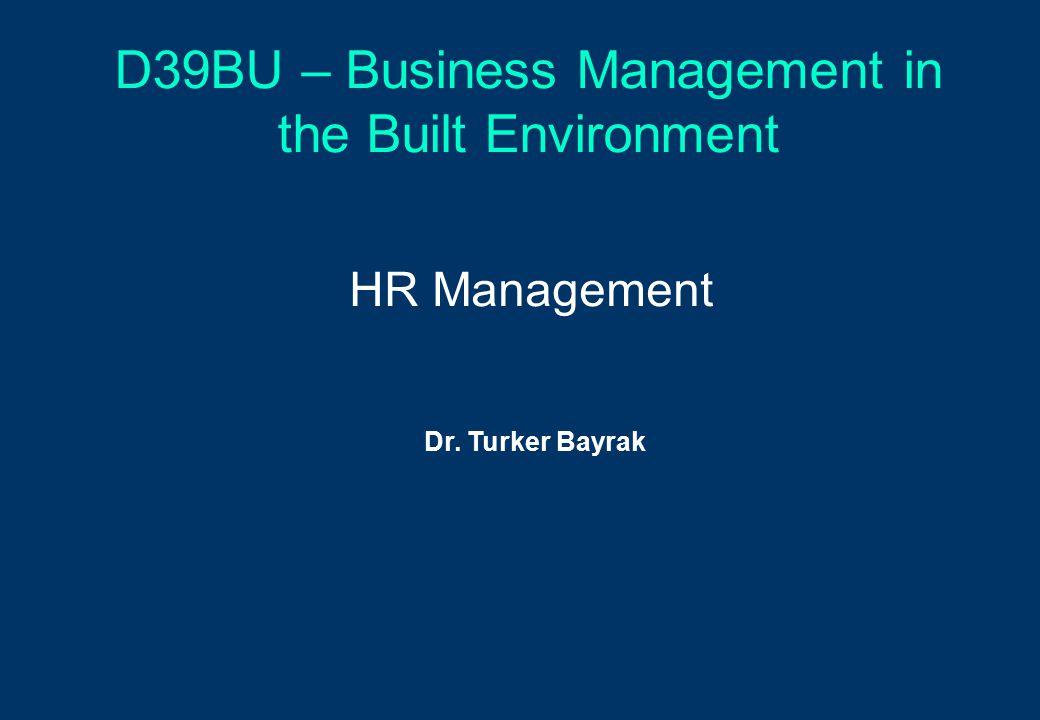 D39BU – Business Management in the Built Environment HR Management Dr. Turker Bayrak