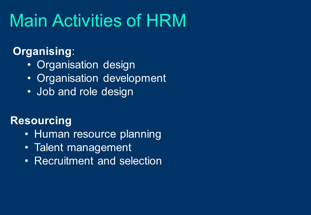 Main Activities of HRM Organising: Organisation design Organisation development Job and role design Resourcing Human resource planning Talent management Recruitment and selection