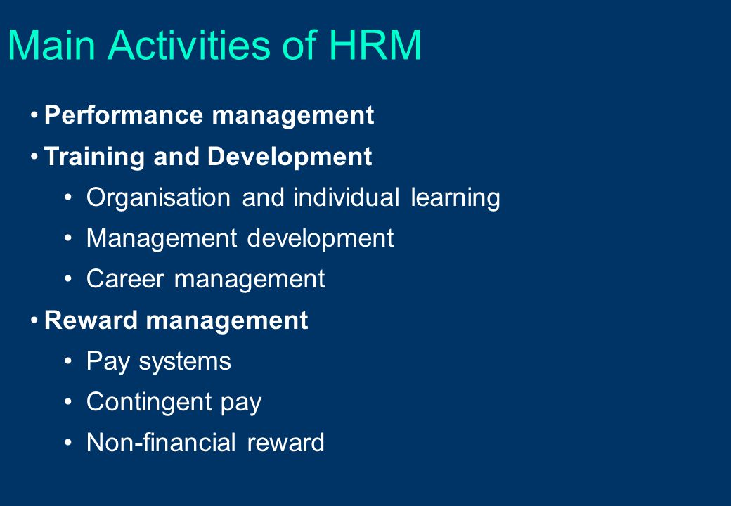 Main Activities of HRM Performance management Training and Development Organisation and individual learning Management development Career management Reward management Pay systems Contingent pay Non-financial reward