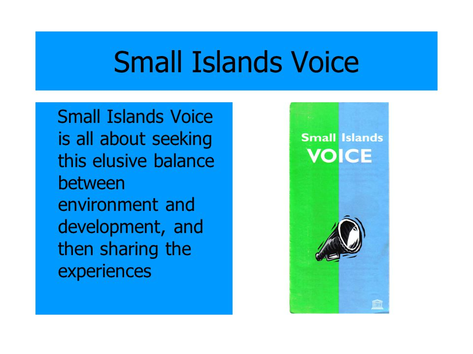 Small Islands Voice Small Islands Voice is all about seeking this elusive balance between environment and development, and then sharing the experience
