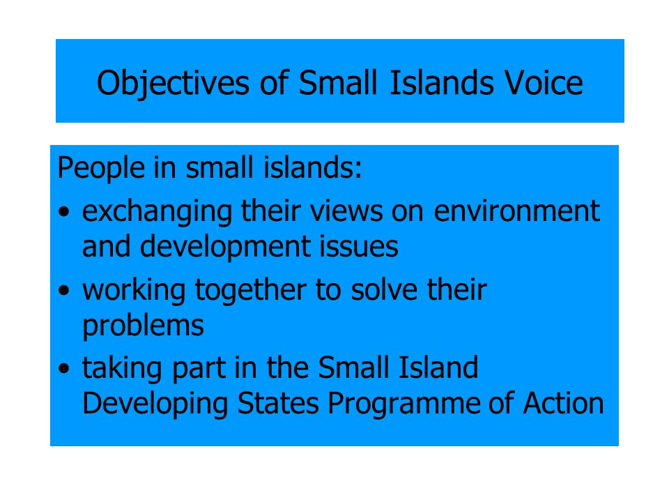 Objectives of Small Islands Voice People in small islands: exchanging their views on environment and development issues working together to solve their problems taking part in the Small Island Developing States Programme of Action