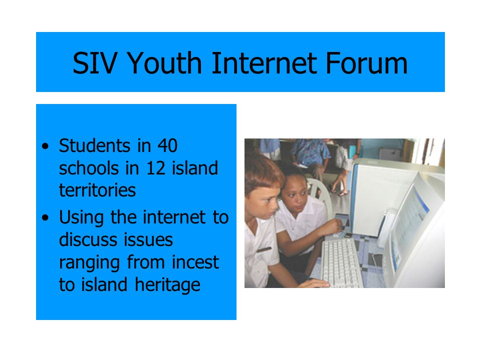 SIV Youth Internet Forum Students in 40 schools in 12 island territories Using the internet to discuss issues ranging from incest to island heritage
