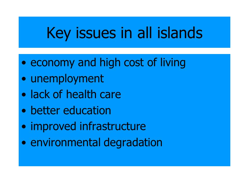 Key issues in all islands economy and high cost of living unemployment lack of health care better education improved infrastructure environmental degradation