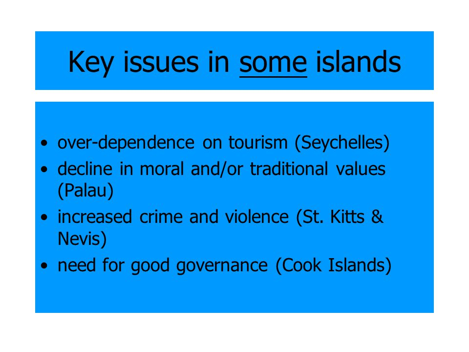 Key issues in some islands over-dependence on tourism (Seychelles) decline in moral and/or traditional values (Palau) increased crime and violence (St.