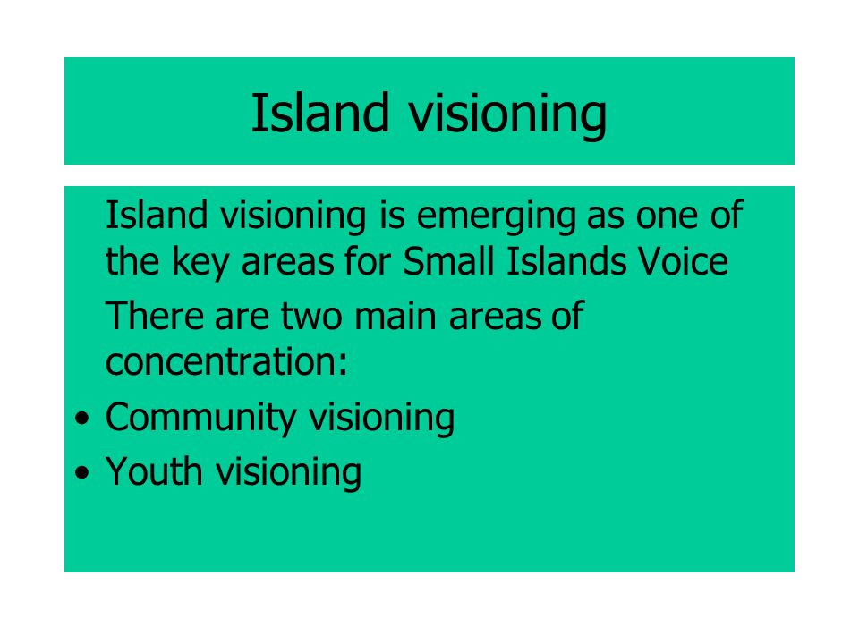 Island visioning Island visioning is emerging as one of the key areas for Small Islands Voice There are two main areas of concentration: Community visioning Youth visioning