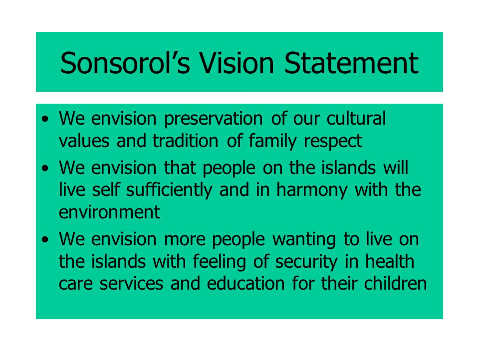 Sonsorol's Vision Statement We envision preservation of our cultural values and tradition of family respect We envision that people on the islands will live self sufficiently and in harmony with the environment We envision more people wanting to live on the islands with feeling of security in health care services and education for their children