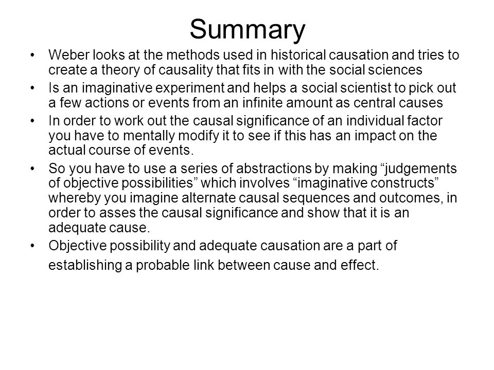 Summary Weber looks at the methods used in historical causation and tries to create a theory of causality that fits in with the social sciences Is an