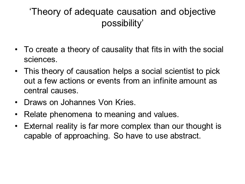 'Theory of adequate causation and objective possibility' To create a theory of causality that fits in with the social sciences. This theory of causati