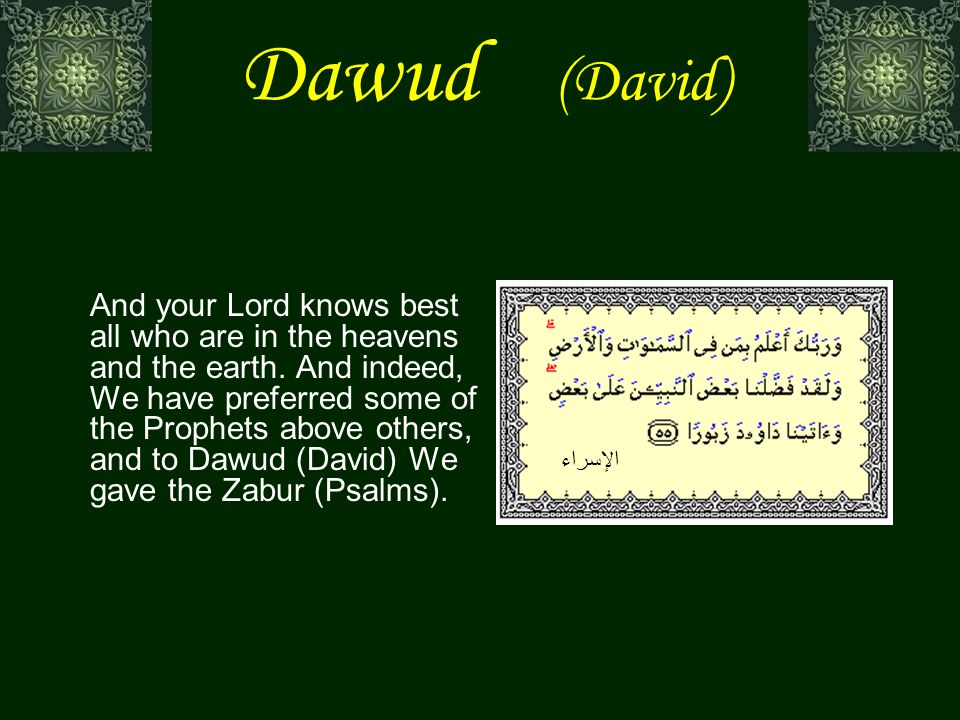 Dawud (David) And your Lord knows best all who are in the heavens and the earth.