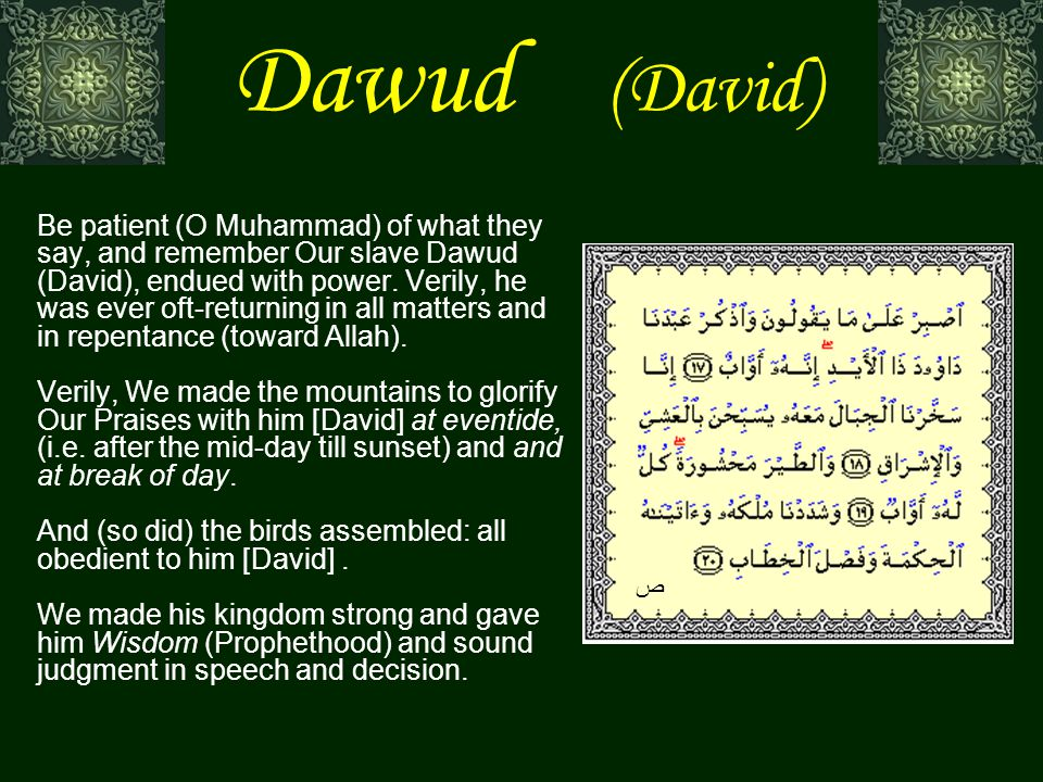Dawud (David) Be patient (O Muhammad) of what they say, and remember Our slave Dawud (David), endued with power.