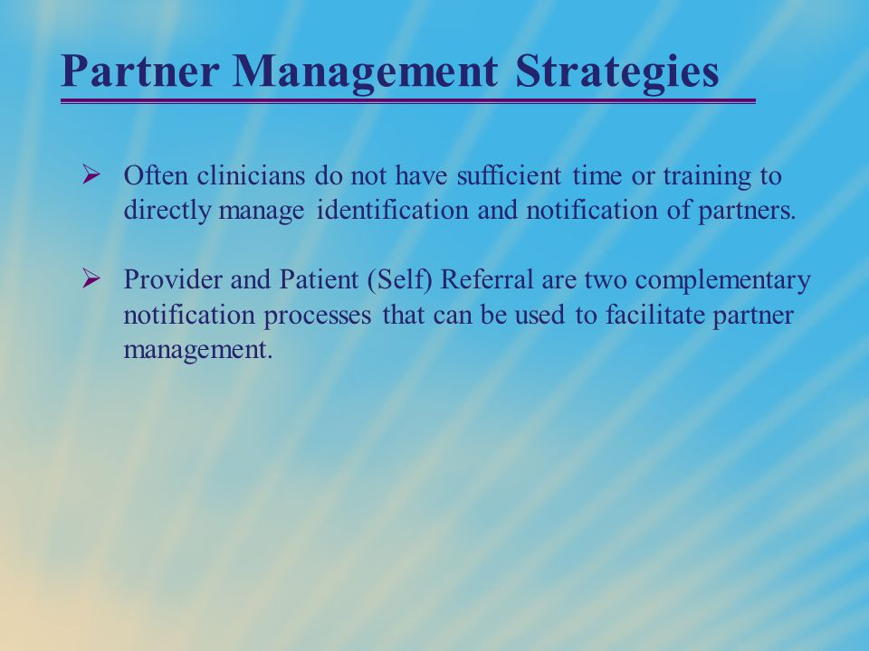 Partner Management Strategies  Often clinicians do not have sufficient time or training to directly manage identification and notification of partners.