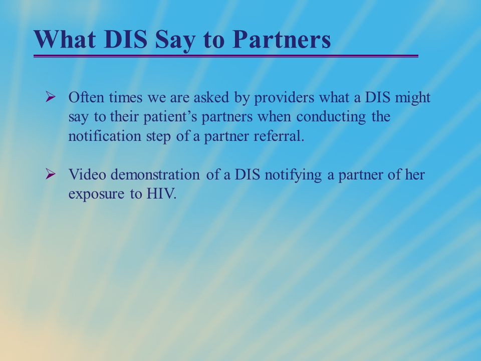What DIS Say to Partners  Often times we are asked by providers what a DIS might say to their patient's partners when conducting the notification step of a partner referral.
