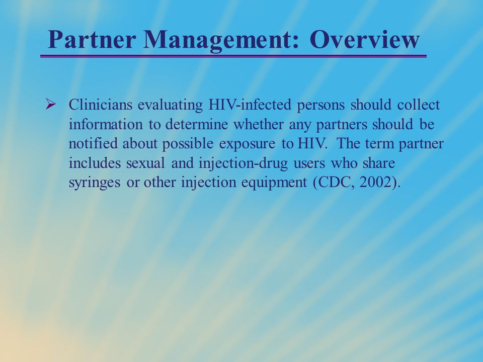 Partner Management: Overview  Clinicians evaluating HIV-infected persons should collect information to determine whether any partners should be notified about possible exposure to HIV.