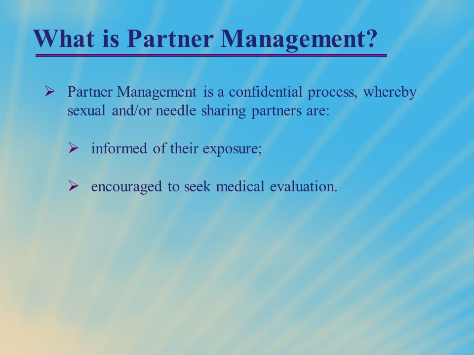 Rationale for Partner Management:  early diagnosis and treatment of STD/HIV infection provides partners an opportunity to seek clinical and behavioral intervention services.