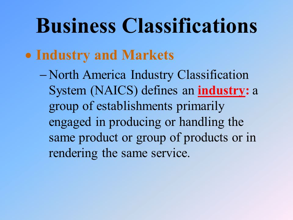Business Classifications  Industry and Markets  North America Industry Classification System (NAICS) defines an industry: a group of establishments primarily engaged in producing or handling the same product or group of products or in rendering the same service.