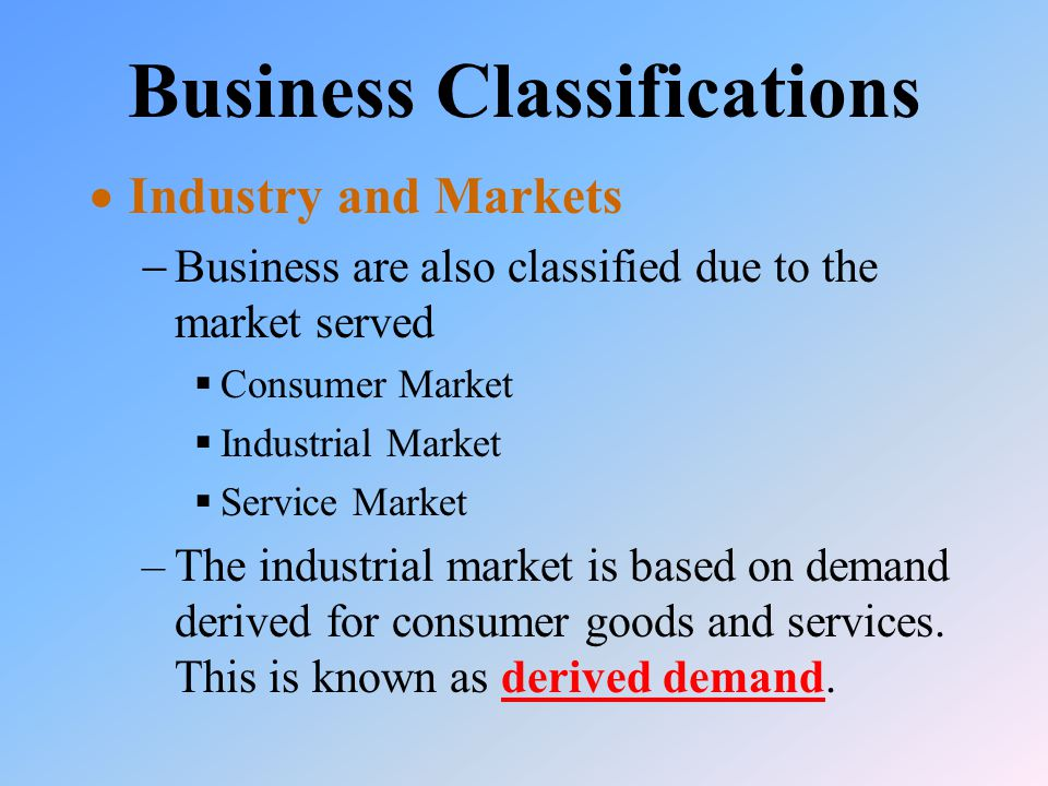 Business Classifications  Industry and Markets  Business are also classified due to the market served  Consumer Market  Industrial Market  Service Market –The industrial market is based on demand derived for consumer goods and services.