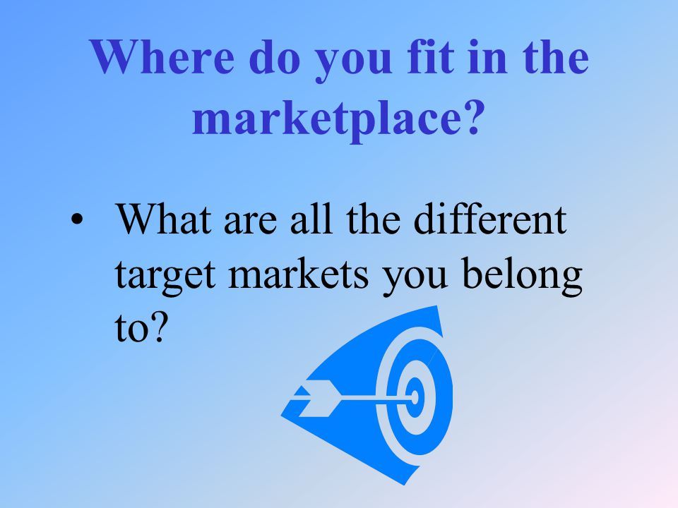 Where do you fit in the marketplace What are all the different target markets you belong to