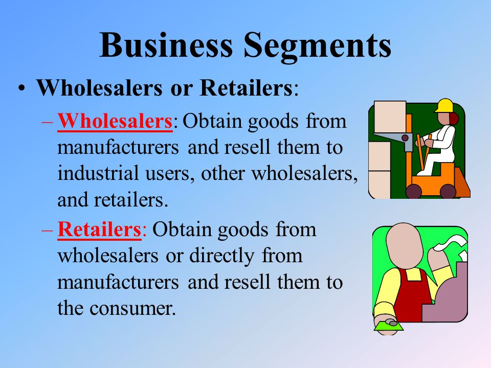Business Segments Wholesalers or Retailers: –Wholesalers: Obtain goods from manufacturers and resell them to industrial users, other wholesalers, and retailers.