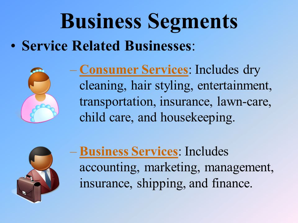 Business Segments Service Related Businesses: –Business Services: Includes accounting, marketing, management, insurance, shipping, and finance.