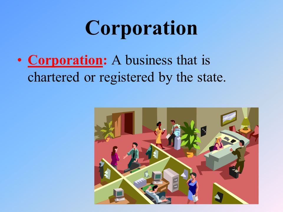 Corporation Corporation: A business that is chartered or registered by the state.