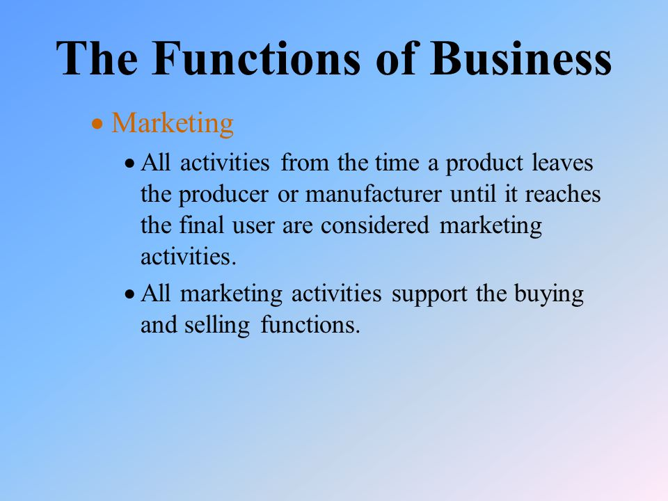 The Functions of Business  Marketing  All activities from the time a product leaves the producer or manufacturer until it reaches the final user are considered marketing activities.