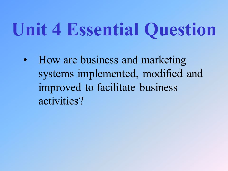 Unit 4 Essential Question How are business and marketing systems implemented, modified and improved to facilitate business activities