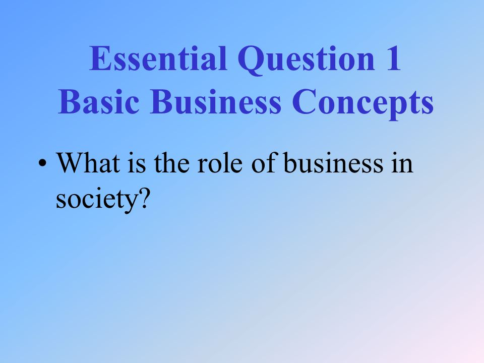 What is the role of business in society Essential Question 1 Basic Business Concepts