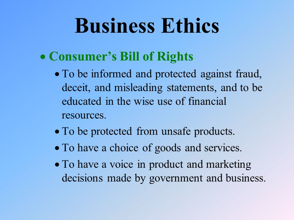  Consumer's Bill of Rights  To be informed and protected against fraud, deceit, and misleading statements, and to be educated in the wise use of financial resources.