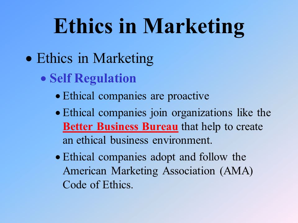  Ethics in Marketing  Self Regulation  Ethical companies are proactive  Ethical companies join organizations like the Better Business Bureau that help to create an ethical business environment.
