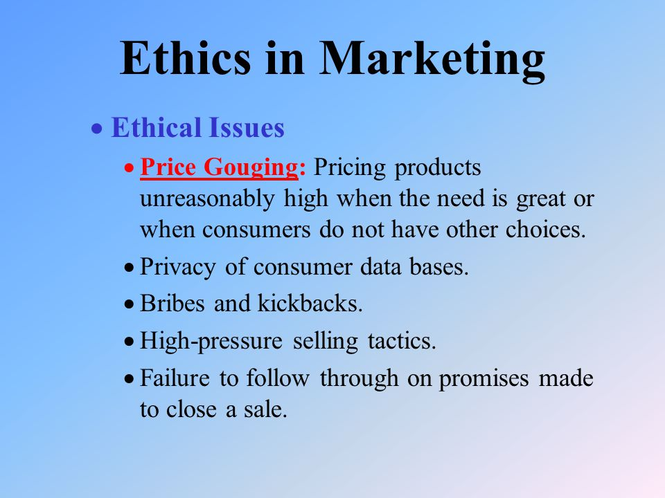  Ethical Issues  Price Gouging: Pricing products unreasonably high when the need is great or when consumers do not have other choices.