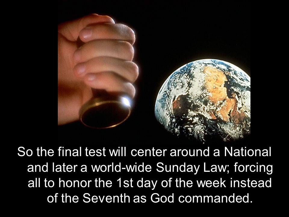 So the final test will center around a National and later a world-wide Sunday Law; forcing all to honor the 1st day of the week instead of the Seventh as God commanded.