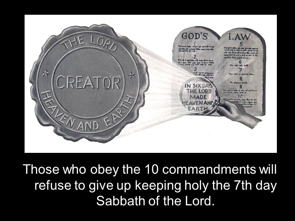 Those who obey the 10 commandments will refuse to give up keeping holy the 7th day Sabbath of the Lord.