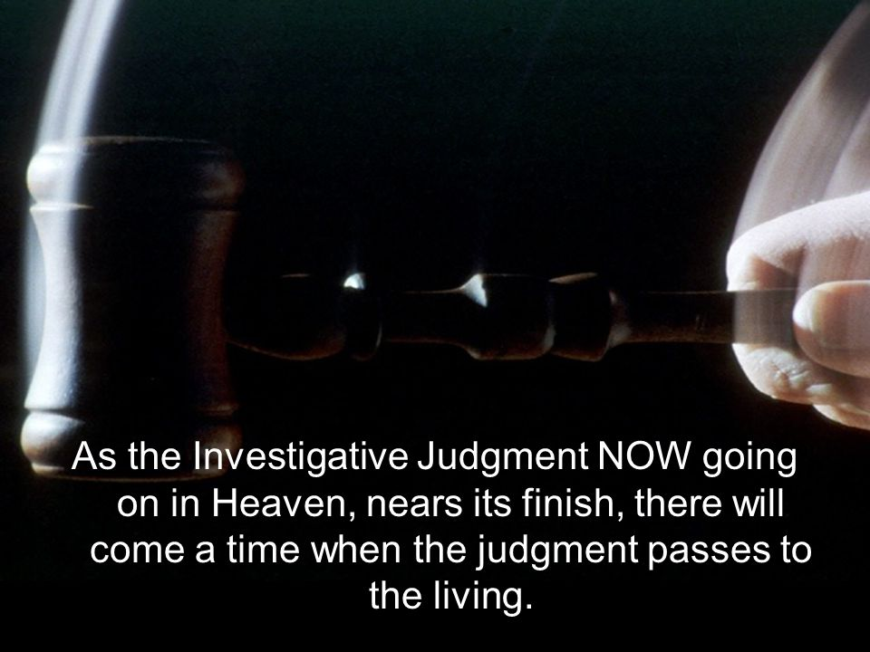 As the Investigative Judgment NOW going on in Heaven, nears its finish, there will come a time when the judgment passes to the living.