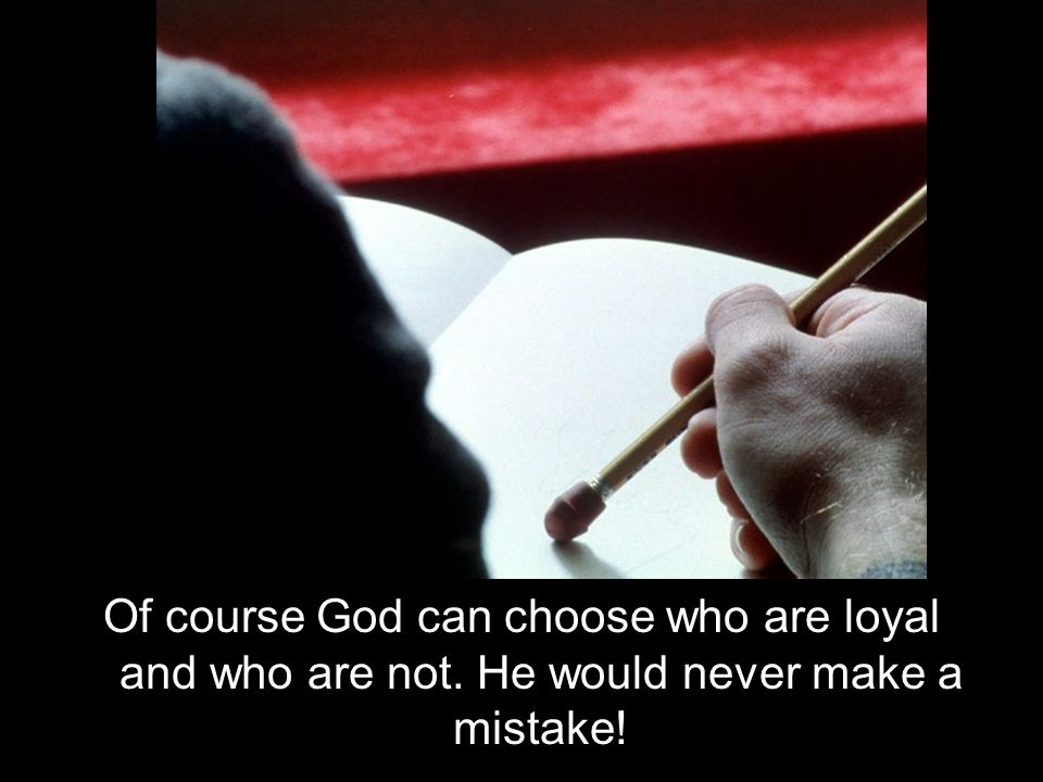 Of course God can choose who are loyal and who are not. He would never make a mistake!