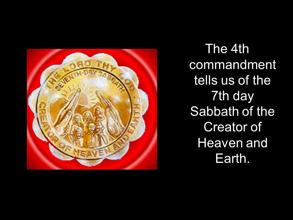 The 4th commandment tells us of the 7th day Sabbath of the Creator of Heaven and Earth.