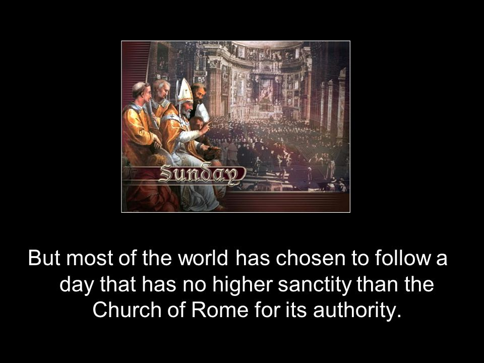 But most of the world has chosen to follow a day that has no higher sanctity than the Church of Rome for its authority.