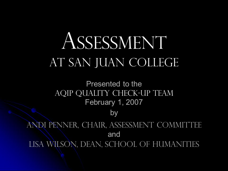 A ssessment at San Juan College Presented to the AQIP quality check-up Team February 1, 2007 by Andi Penner, chair, assessment committee and Lisa Wilson, Dean, School of Humanities