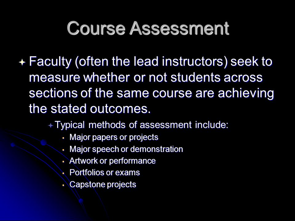 Course Assessment  Faculty (often the lead instructors) seek to measure whether or not students across sections of the same course are achieving the stated outcomes.