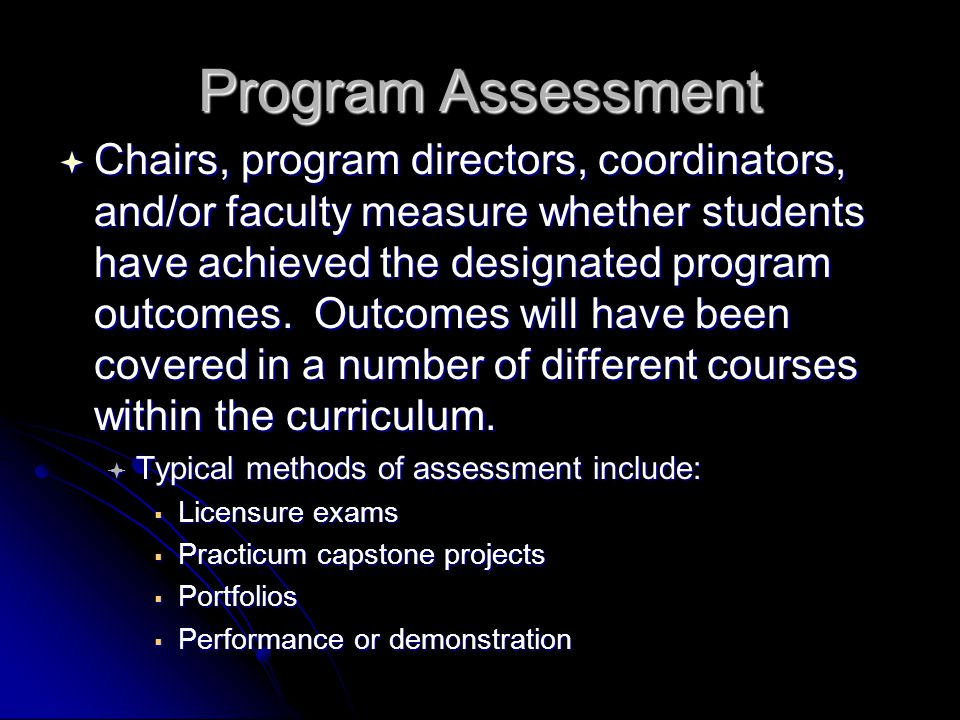 Program Assessment  Chairs, program directors, coordinators, and/or faculty measure whether students have achieved the designated program outcomes.