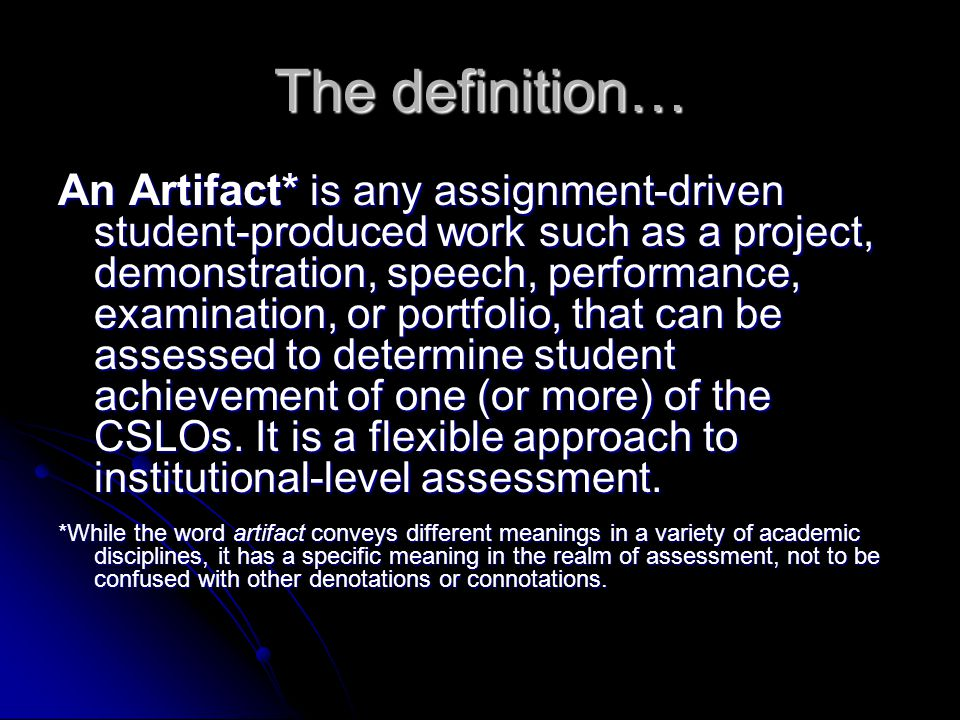 The definition… An Artifact* is any assignment-driven student-produced work such as a project, demonstration, speech, performance, examination, or portfolio, that can be assessed to determine student achievement of one (or more) of the CSLOs.