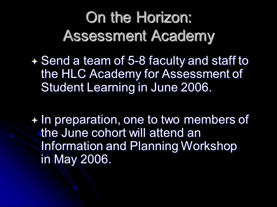 On the Horizon: Assessment Academy  Send a team of 5-8 faculty and staff to the HLC Academy for Assessment of Student Learning in June 2006.